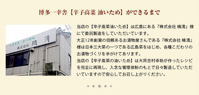 博多一幸舎の【辛子高菜油いため】は広島にある『株式会社 楠清』様にて委託製造をしていただいています。大正12年創業の信頼あるお漬物屋さんである『株式会社 楠清』様は日本三大菜の一つである広島菜をはじめ、各種こだわりのお漬物づくりを手がけてあります。当店の【辛子高菜の油いため】は大将吉村幸助が作ったレシピを完全に再現し、入念な管理体制のもとで日々製造していただいていますので安心してお召し上がりください。